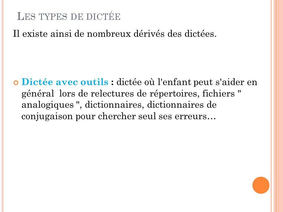 L ES TYPES DE DICTÉE Il existe ainsi de nombreux dérivés des dictées. Dictée avec outils : dictée où l'enfant peut s'aider en général lors de relectur