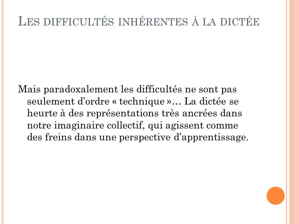 L ES DIFFICULTÉS INHÉRENTES À LA DICTÉE Mais paradoxalement les difficultés ne sont pas seulement dordre « technique »… La dictée se heurte à des repr