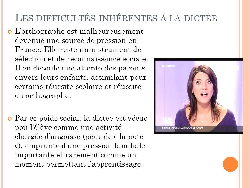 L ES DIFFICULTÉS INHÉRENTES À LA DICTÉE Lorthographe est malheureusement devenue une source de pression en France. Elle reste un instrument de sélecti
