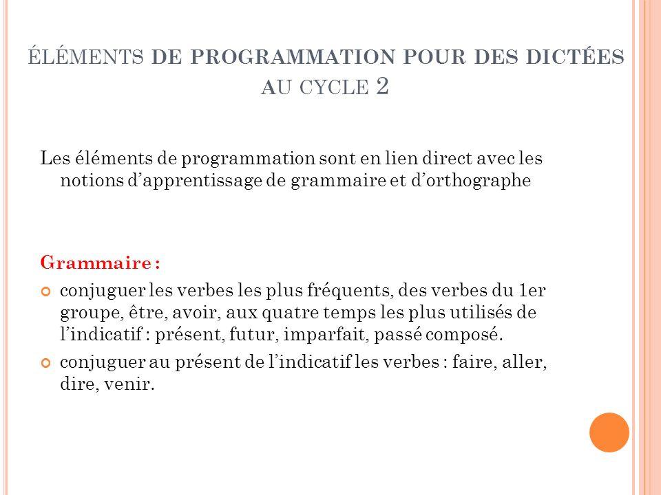 ÉLÉMENTS DE PROGRAMMATION POUR DES DICTÉES A U CYCLE 2 Les éléments de programmation sont en lien direct avec les notions dapprentissage de grammaire