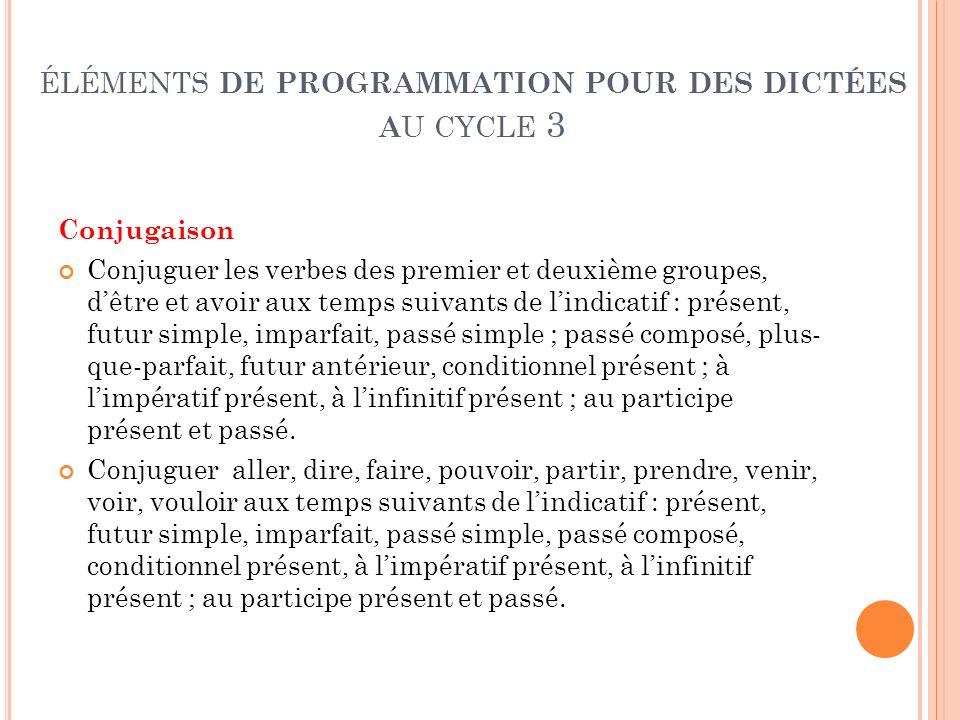 ÉLÉMENTS DE PROGRAMMATION POUR DES DICTÉES A U CYCLE 3 Conjugaison Conjuguer les verbes des premier et deuxième groupes, dêtre et avoir aux temps suiv