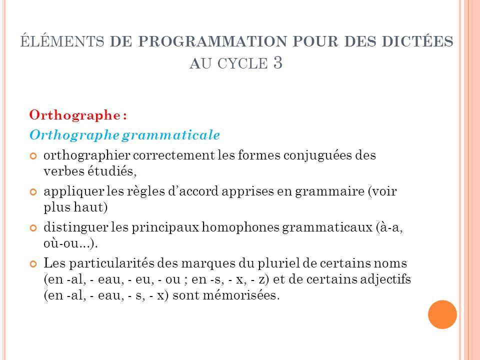 ÉLÉMENTS DE PROGRAMMATION POUR DES DICTÉES A U CYCLE 3 Orthographe : Orthographe grammaticale orthographier correctement les formes conjuguées des ver