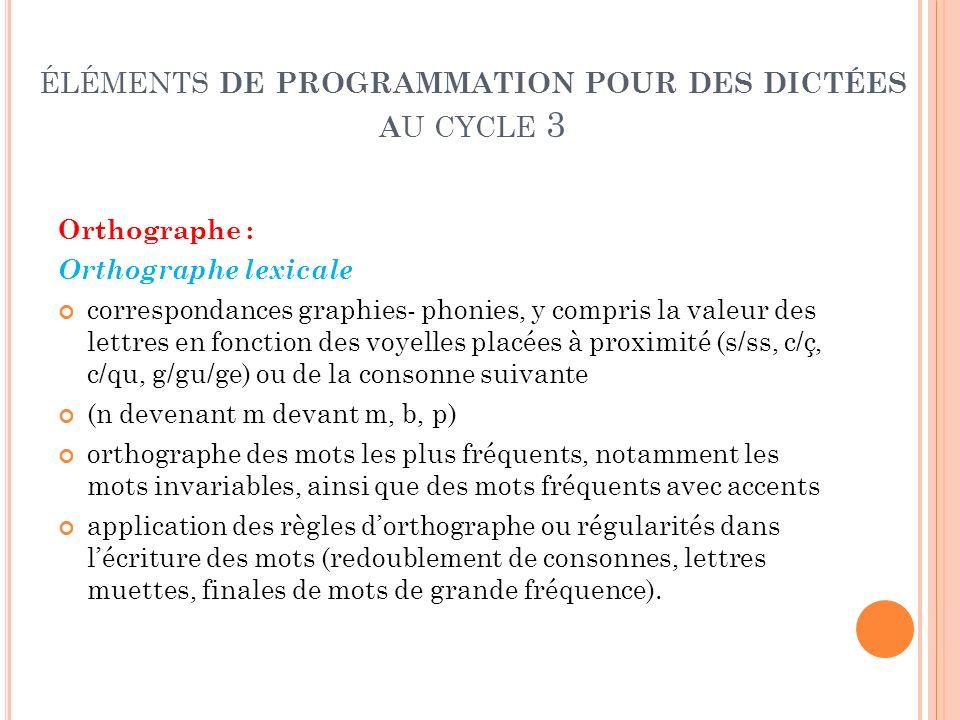ÉLÉMENTS DE PROGRAMMATION POUR DES DICTÉES A U CYCLE 3 Orthographe : Orthographe lexicale correspondances graphies- phonies, y compris la valeur des l