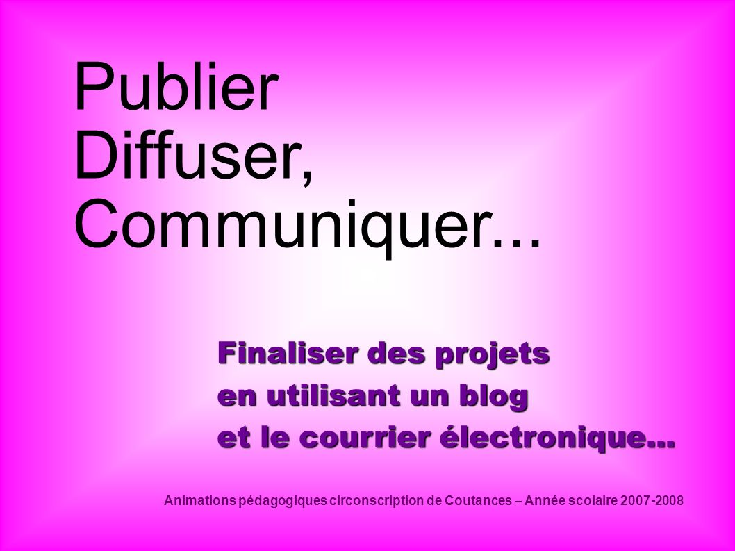 Publier Diffuser, Communiquer... Finaliser des projets en utilisant un blog et le courrier électronique... Animations pédagogiques circonscription de
