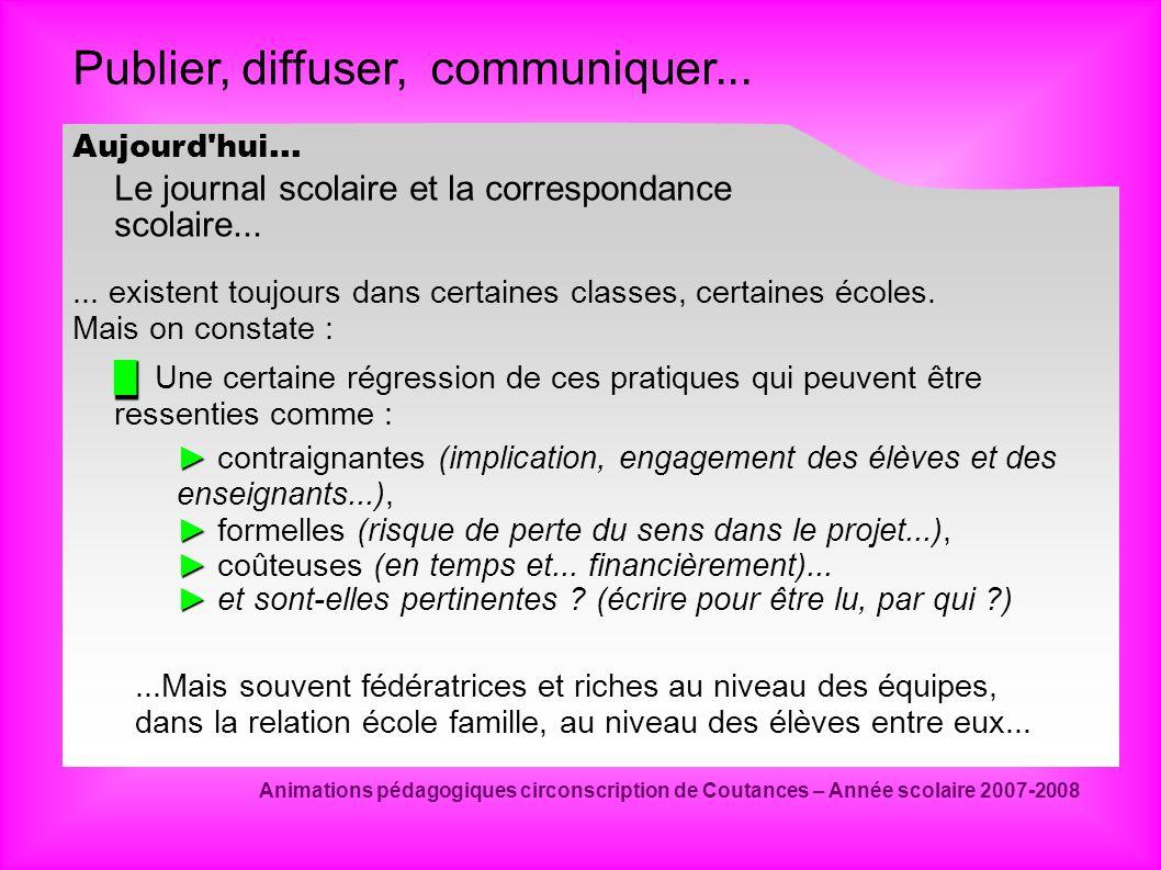 Publier, diffuser, communiquer... Animations pédagogiques circonscription de Coutances – Année scolaire 2007-2008 Aujourd'hui... Le journal scolaire e