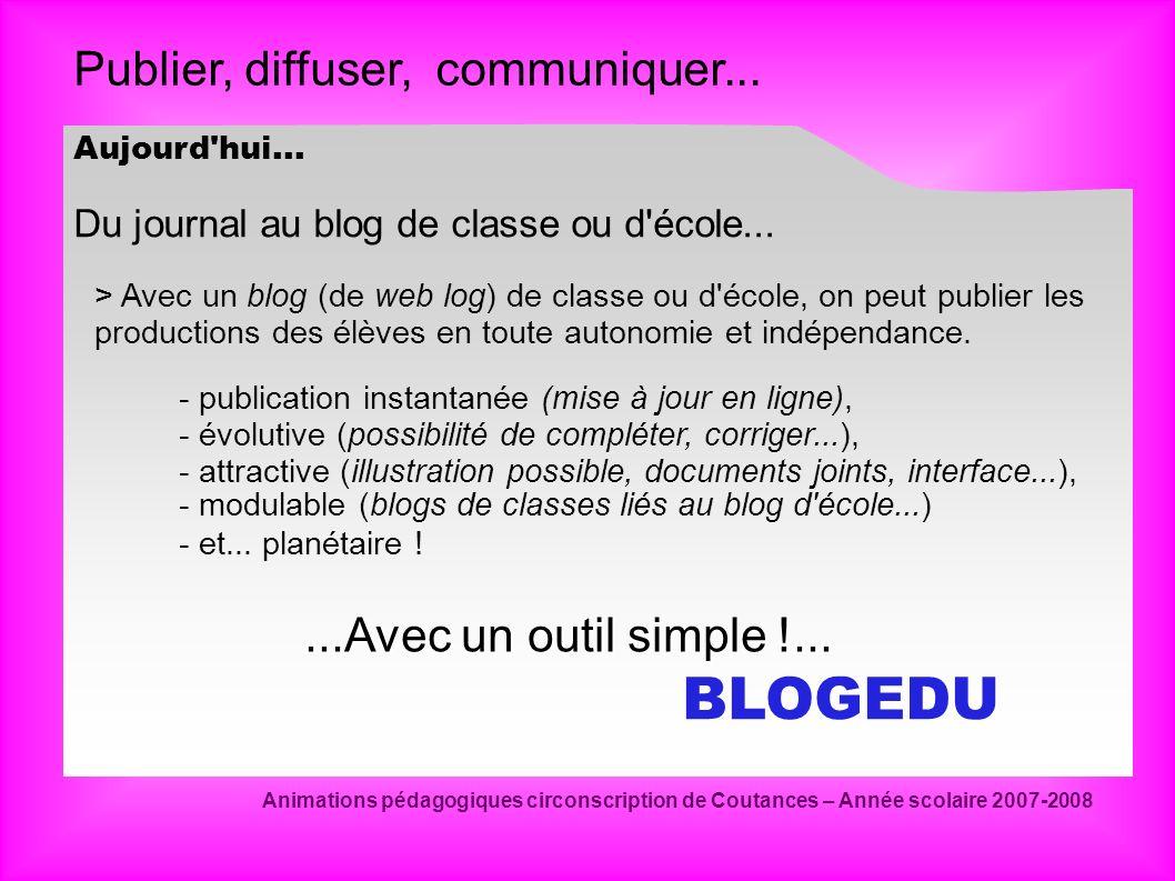 Publier, diffuser, communiquer... Animations pédagogiques circonscription de Coutances – Année scolaire 2007-2008 Aujourd'hui... Du journal au blog de