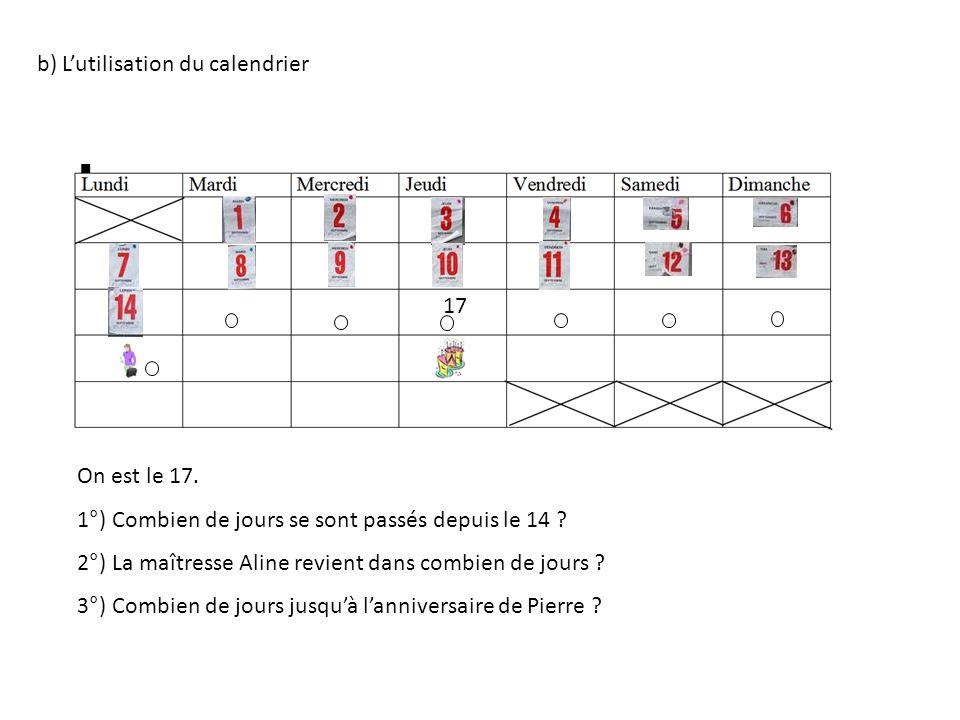 b) Lutilisation du calendrier On est le 17. 1°) Combien de jours se sont passés depuis le 14 ? 2°) La maîtresse Aline revient dans combien de jours ?