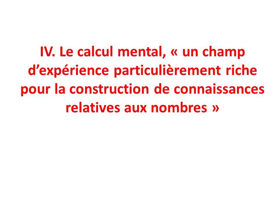 IV. Le calcul mental, « un champ dexpérience particulièrement riche pour la construction de connaissances relatives aux nombres »