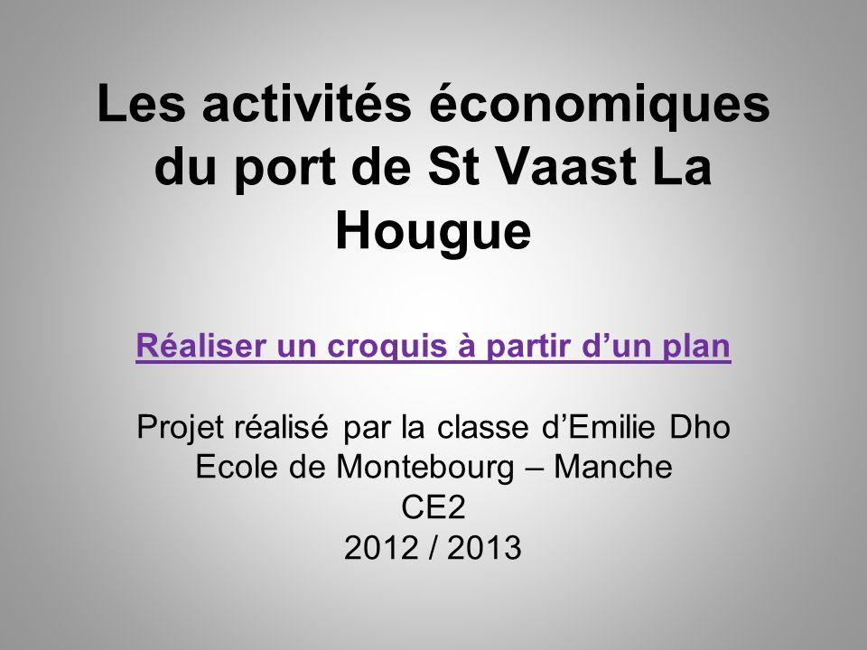 Les activités économiques du port de St Vaast La Hougue Réaliser un croquis à partir dun plan Projet réalisé par la classe dEmilie Dho Ecole de Monteb