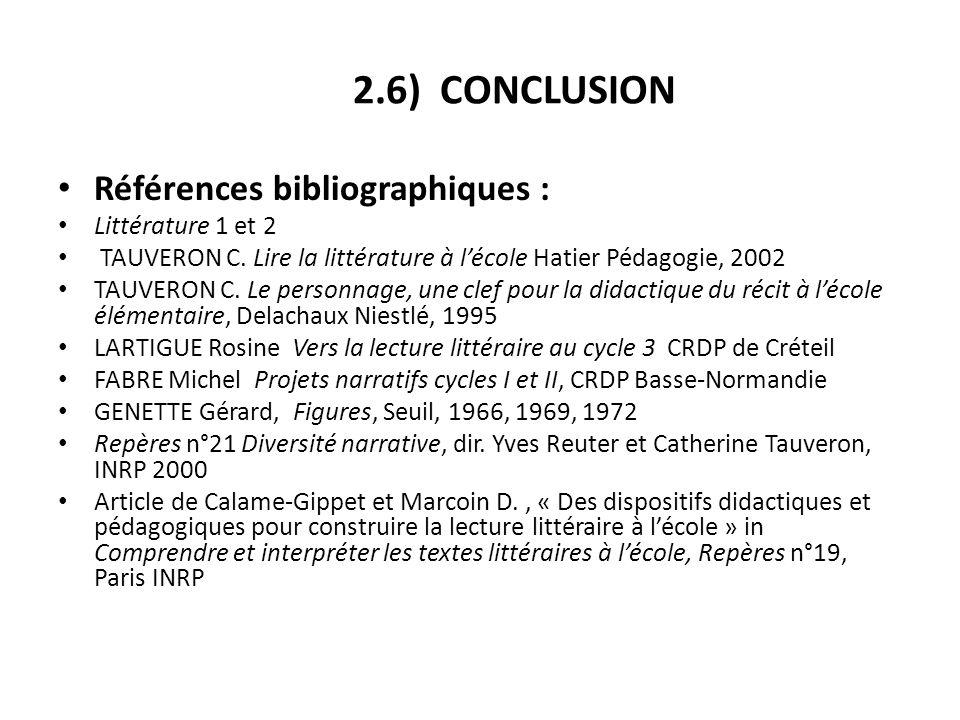 2.6) CONCLUSION Références bibliographiques : Littérature 1 et 2 TAUVERON C. Lire la littérature à lécole Hatier Pédagogie, 2002 TAUVERON C. Le person