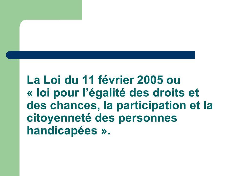 La Loi du 11 février 2005 ou « loi pour légalité des droits et des chances, la participation et la citoyenneté des personnes handicapées ».