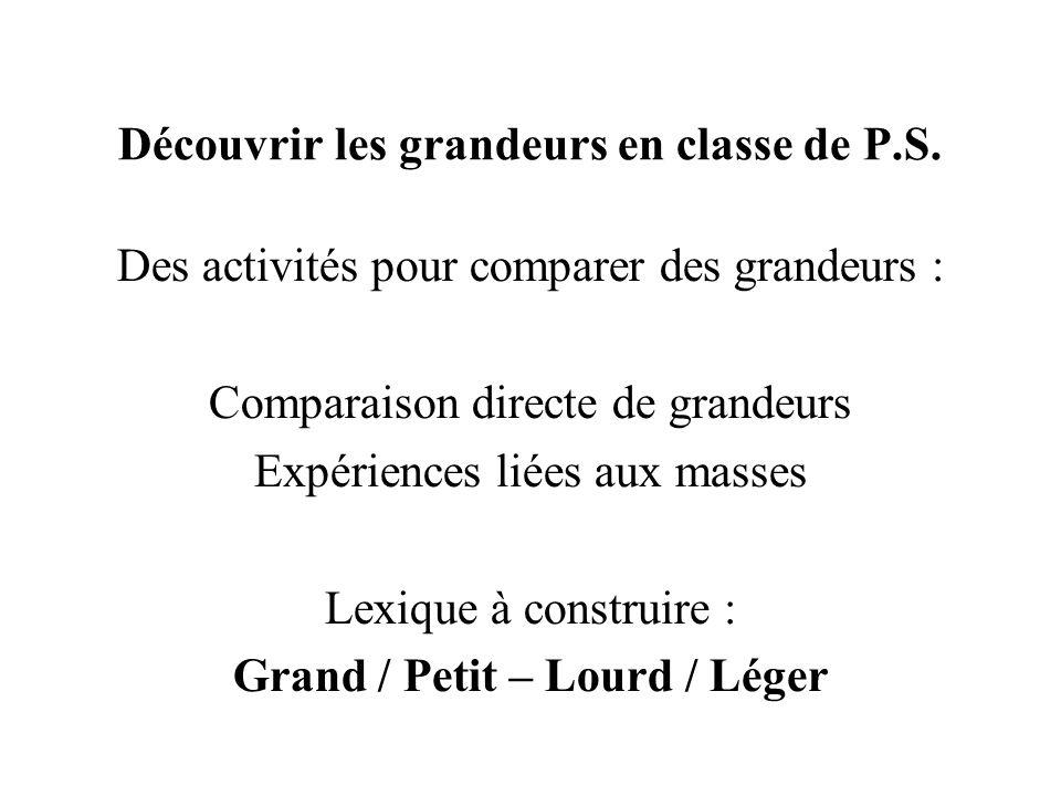 Découvrir les grandeurs en classe de P.S. Des activités pour comparer des grandeurs : Comparaison directe de grandeurs Expériences liées aux masses Le