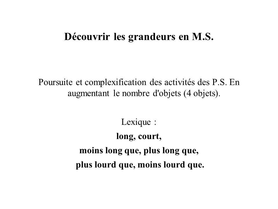 Découvrir les grandeurs en M.S. Poursuite et complexification des activités des P.S. En augmentant le nombre d'objets (4 objets). Lexique : long, cour