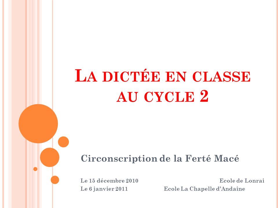 L A DICTÉE EN CLASSE AU CYCLE 2 Circonscription de la Ferté Macé Le 15 décembre 2010Ecole de Lonrai Le 6 janvier 2011Ecole La Chapelle dAndaine