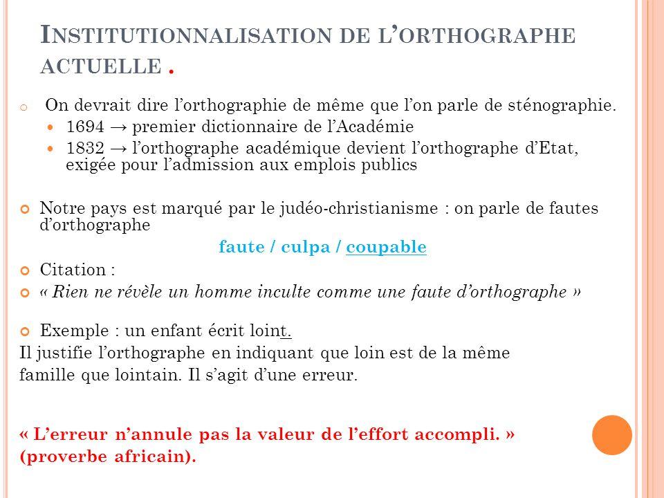 I NSTITUTIONNALISATION DE L ORTHOGRAPHE ACTUELLE. o On devrait dire lorthographie de même que lon parle de sténographie. 1694 premier dictionnaire de
