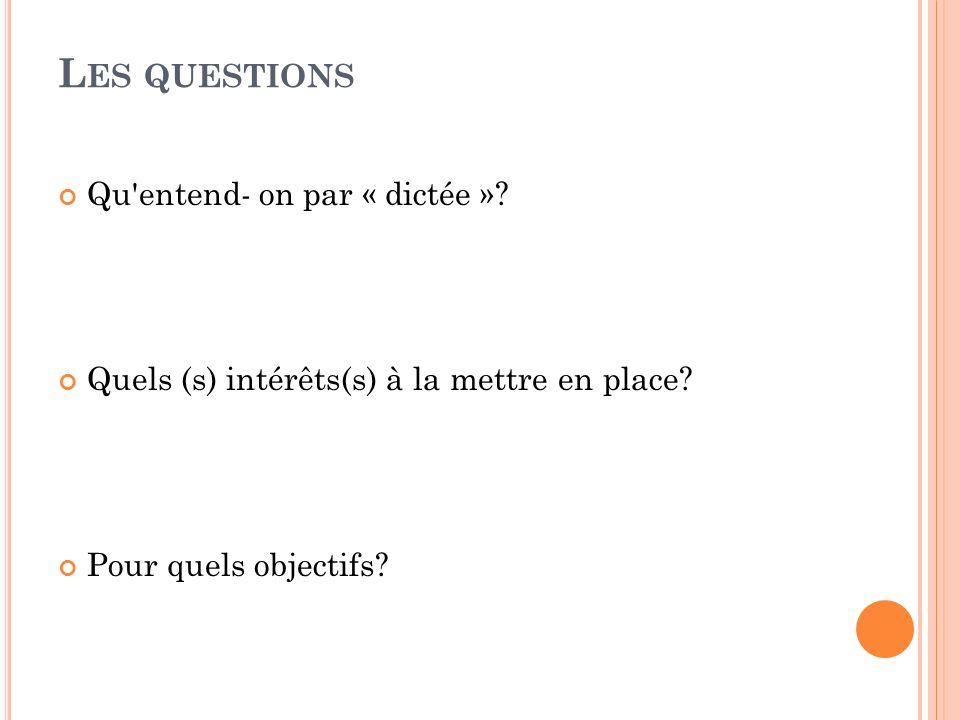 L ES QUESTIONS Qu'entend- on par « dictée »? Quels (s) intérêts(s) à la mettre en place? Pour quels objectifs?