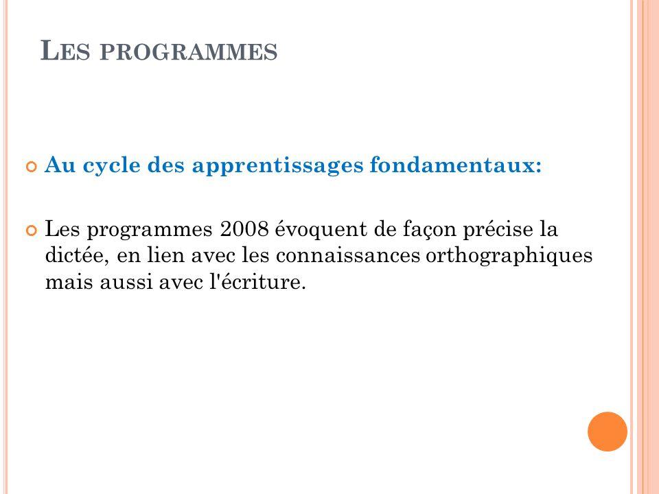 L ES PROGRAMMES Au cycle des apprentissages fondamentaux: Les programmes 2008 évoquent de façon précise la dictée, en lien avec les connaissances orth