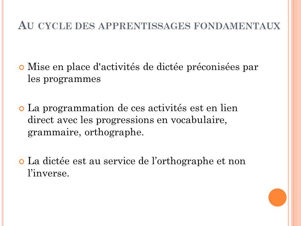 A U CYCLE DES APPRENTISSAGES FONDAMENTAUX Mise en place d'activités de dictée préconisées par les programmes La programmation de ces activités est en