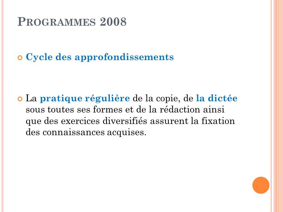 P ROGRAMMES 2008 Cycle des approfondissements La pratique régulière de la copie, de la dictée sous toutes ses formes et de la rédaction ainsi que des