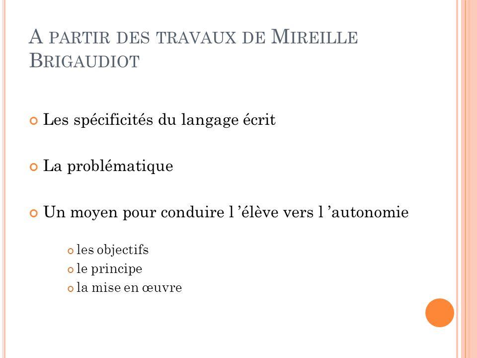 A PARTIR DES TRAVAUX DE M IREILLE B RIGAUDIOT Les spécificités du langage écrit La problématique Un moyen pour conduire l élève vers l autonomie les o