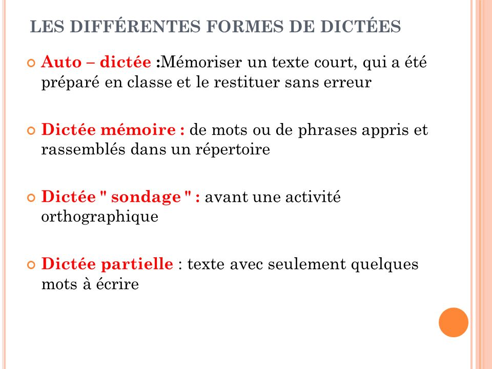 LES DIFFÉRENTES FORMES DE DICTÉES Auto – dictée : Mémoriser un texte court, qui a été préparé en classe et le restituer sans erreur Dictée mémoire : d