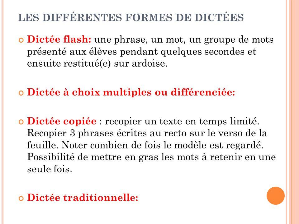 LES DIFFÉRENTES FORMES DE DICTÉES Dictée flash: une phrase, un mot, un groupe de mots présenté aux élèves pendant quelques secondes et ensuite restitu