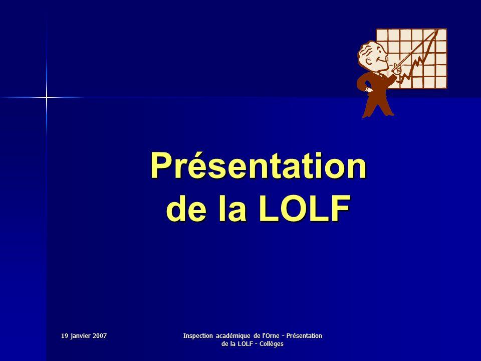 19 janvier 2007Inspection académique de l Orne - Présentation de la LOLF - Collèges P.A.P : projet annuel de performance Un cadre national décliné au niveau académique auquel sont associés des objectifs.