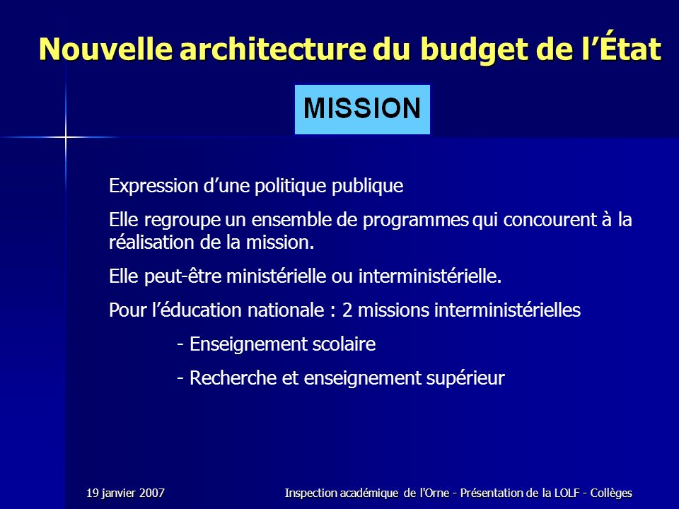 19 janvier 2007Inspection académique de l Orne - Présentation de la LOLF - Collèges Nouvelle architecture du budget de lÉtat Expression dune politique publique Elle regroupe un ensemble de programmes qui concourent à la réalisation de la mission.