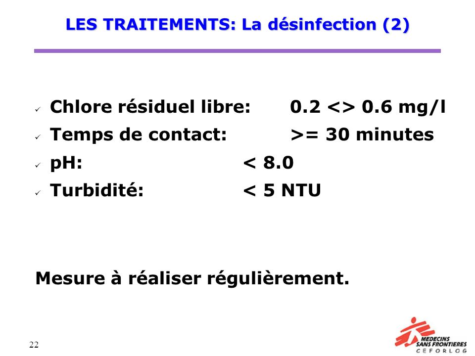 22 Chlore résiduel libre:0.2 <> 0.6 mg/l Temps de contact:>= 30 minutes pH:< 8.0 Turbidité:< 5 NTU Mesure à réaliser régulièrement. LES TRAITEMENTS: L