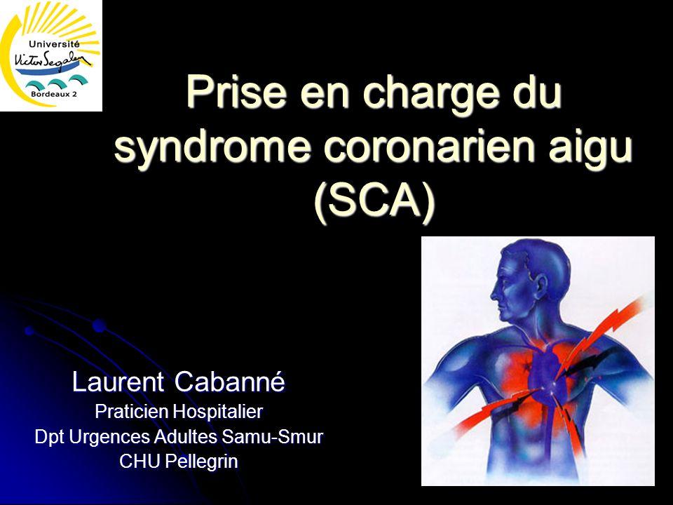 Prise en charge du syndrome coronarien aigu (SCA) Laurent Cabanné Praticien Hospitalier Dpt Urgences Adultes Samu-Smur CHU Pellegrin