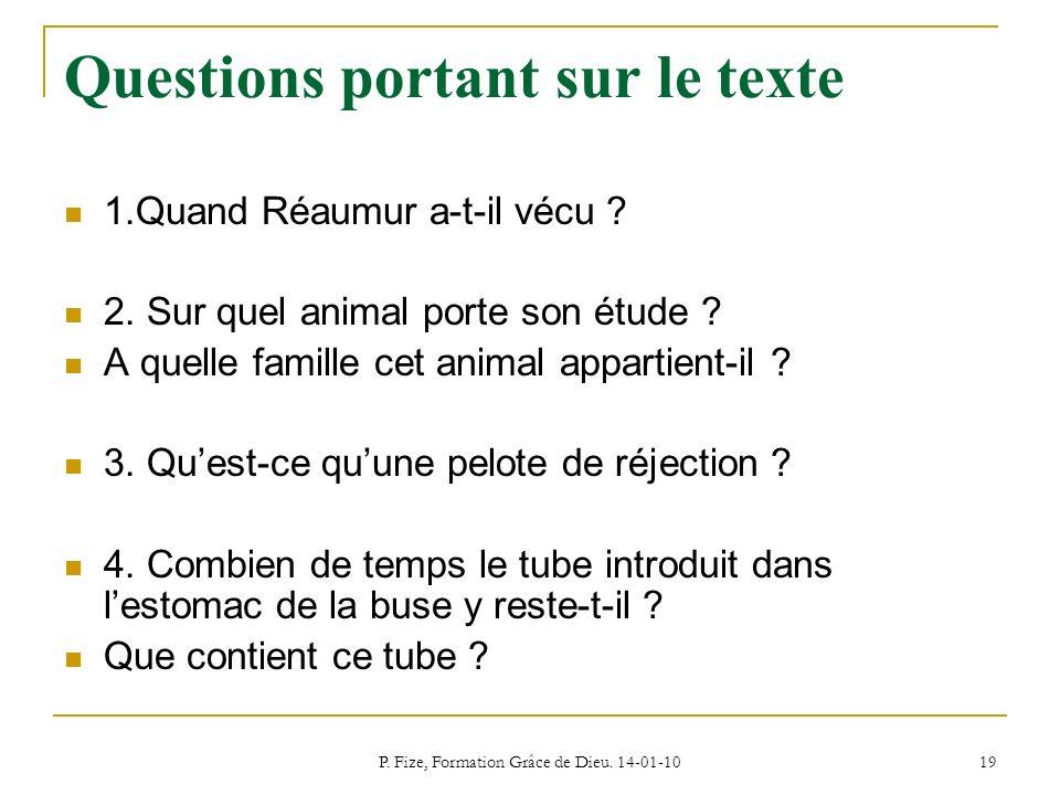 P. Fize, Formation Grâce de Dieu. 14-01-10 19 Questions portant sur le texte 1.Quand Réaumur a-t-il vécu ? 2. Sur quel animal porte son étude ? A quel
