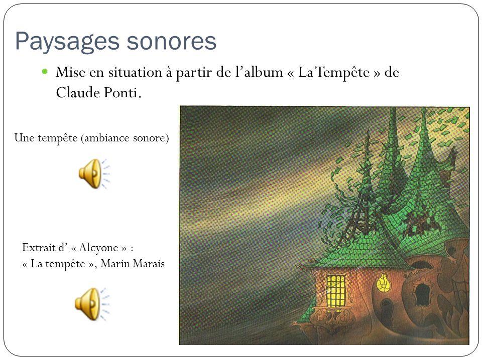 Paysages sonores Mise en situation à partir de lalbum « La Tempête » de Claude Ponti. Une tempête (ambiance sonore) Extrait d « Alcyone » : « La tempê