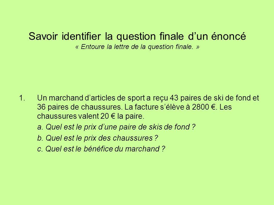Savoir identifier la question finale dun énoncé « Entoure la lettre de la question finale.