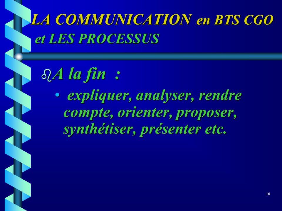 LA COMMUNICATION en BTS CGO et LES PROCESSUS b A la fin : expliquer, analyser, rendre compte, orienter, proposer, synthétiser, présenter etc. explique