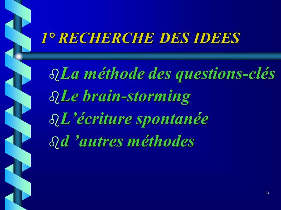 1° RECHERCHE DES IDEES b La méthode des questions-clés b Le brain-storming b Lécriture spontanée b d autres méthodes 13
