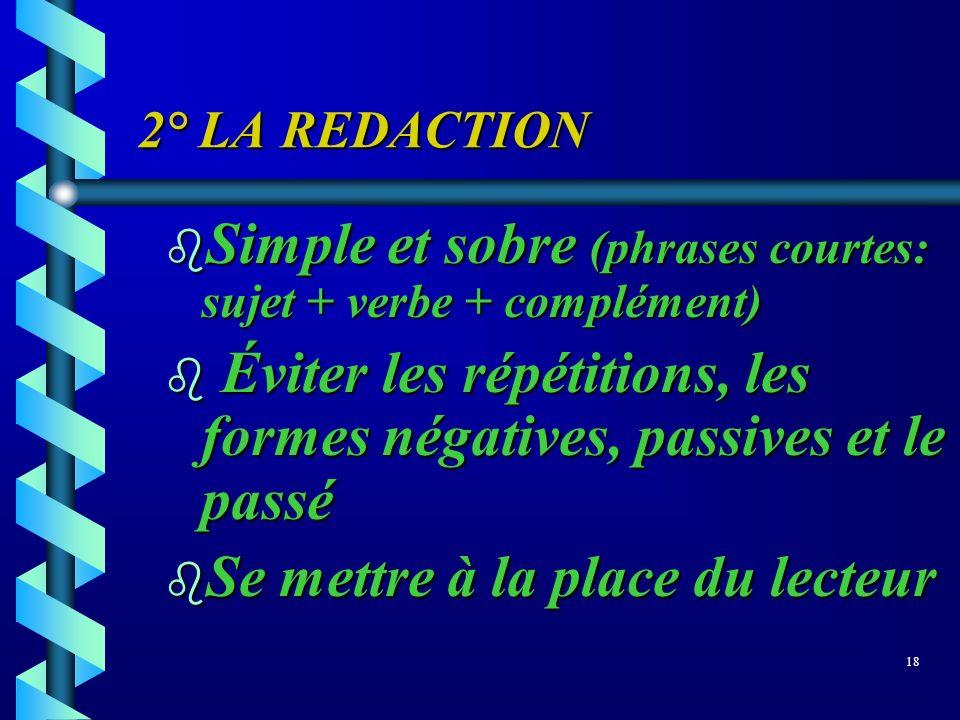 2° LA REDACTION b Simple et sobre (phrases courtes: sujet + verbe + complément) b Éviter les répétitions, les formes négatives, passives et le passé b