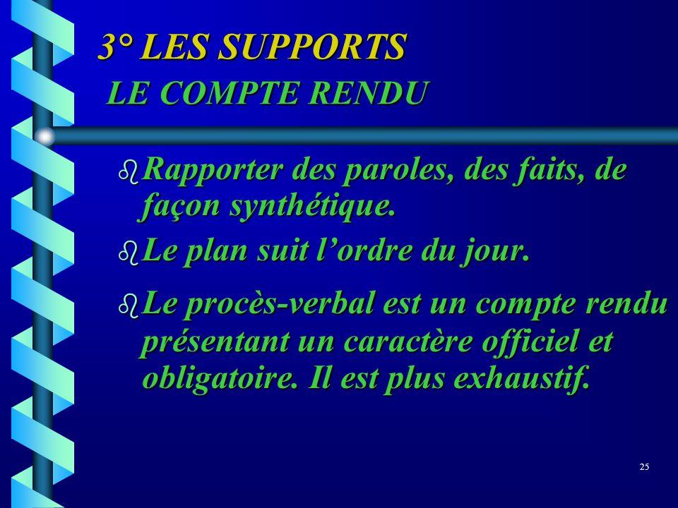3° LES SUPPORTS LE COMPTE RENDU b Rapporter des paroles, des faits, de façon synthétique. b Le plan suit lordre du jour. b Le procès-verbal est un com
