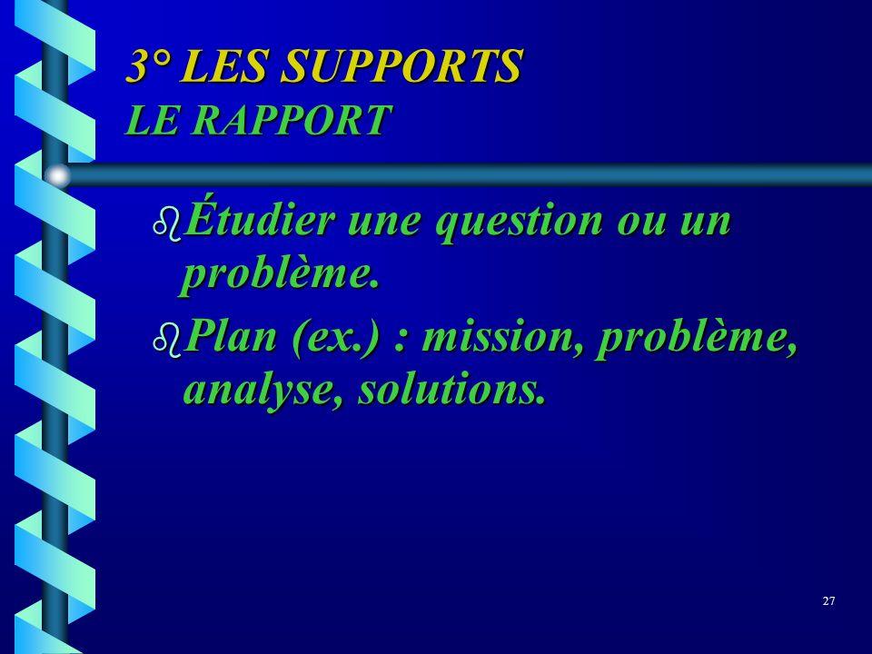 3° LES SUPPORTS LE RAPPORT b Étudier une question ou un problème. b Plan (ex.) : mission, problème, analyse, solutions. 27
