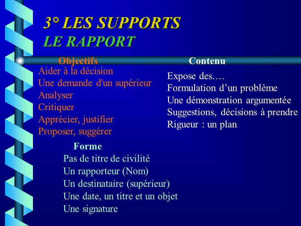 3° LES SUPPORTS LE RAPPORT ObjectifsContenu Forme Aider à la décision Une demande d'un supérieur Analyser Critiquer Apprécier, justifier Proposer, sug