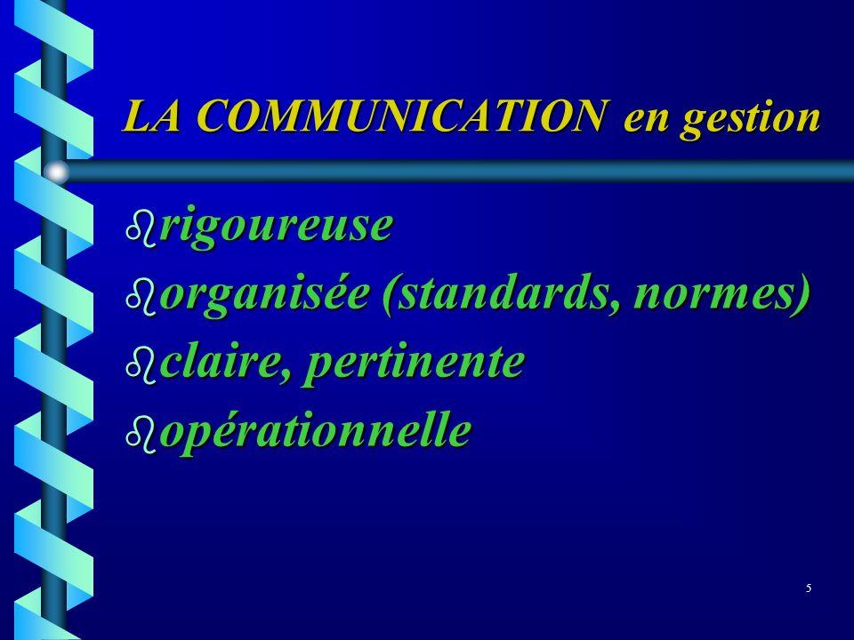 LA COMMUNICATION en gestion b rigoureuse b organisée (standards, normes) b claire, pertinente b opérationnelle 5