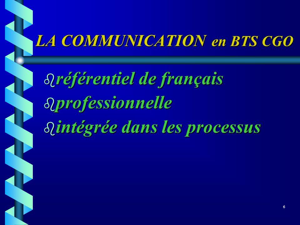 LA COMMUNICATION en BTS CGO b référentiel de français b professionnelle intégrée dans les processus intégrée dans les processus 6