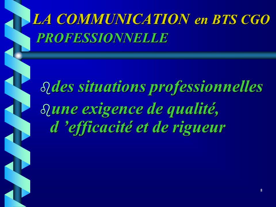 LA COMMUNICATION en BTS CGO PROFESSIONNELLE b des situations professionnelles une exigence de qualité, d efficacité et de rigueur une exigence de qual