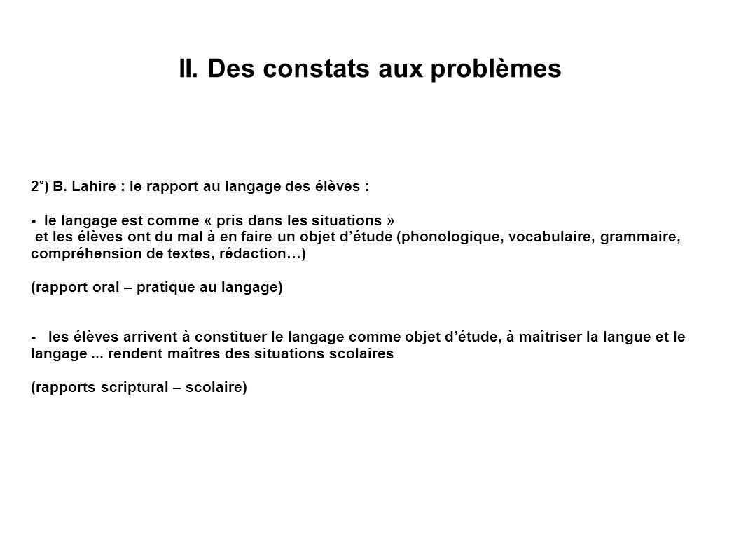 II. Des constats aux problèmes 2°) B. Lahire : le rapport au langage des élèves : - le langage est comme « pris dans les situations » et les élèves on