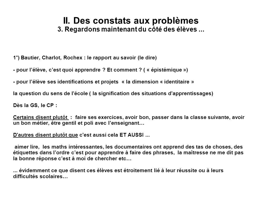 II. Des constats aux problèmes 3. Regardons maintenant du côté des élèves... 1°) Bautier, Charlot, Rochex : le rapport au savoir (le dire) - pour lélè