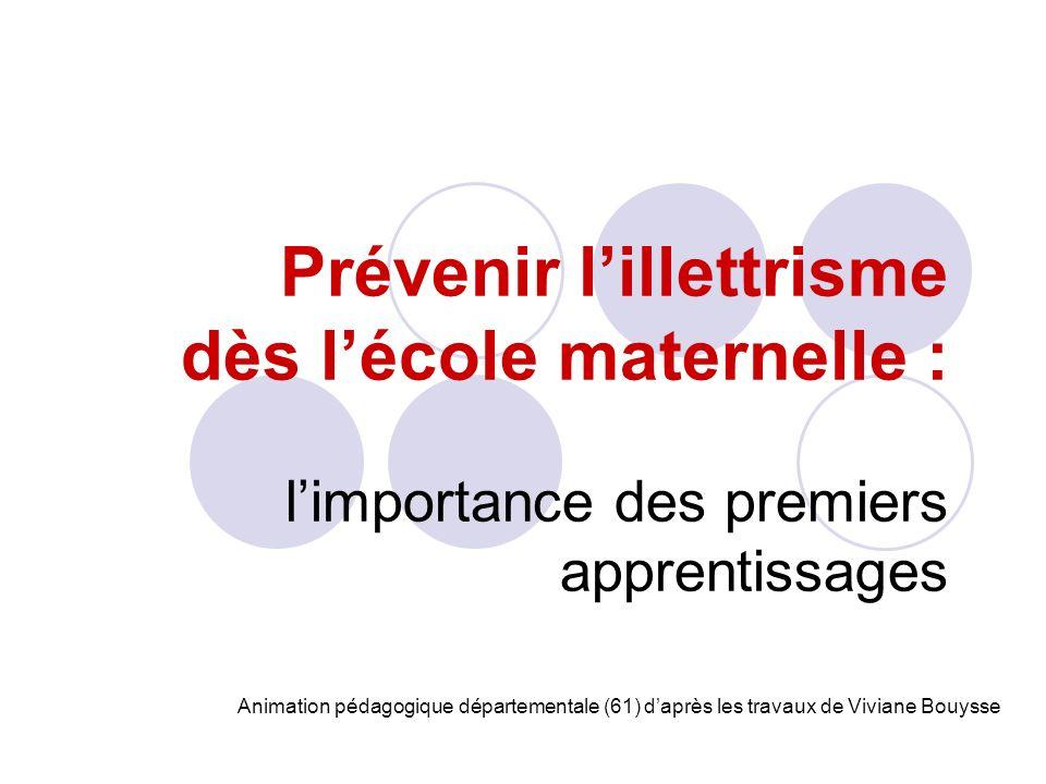 Prévenir lillettrisme dès lécole maternelle : limportance des premiers apprentissages Animation pédagogique départementale (61) daprès les travaux de Viviane Bouysse