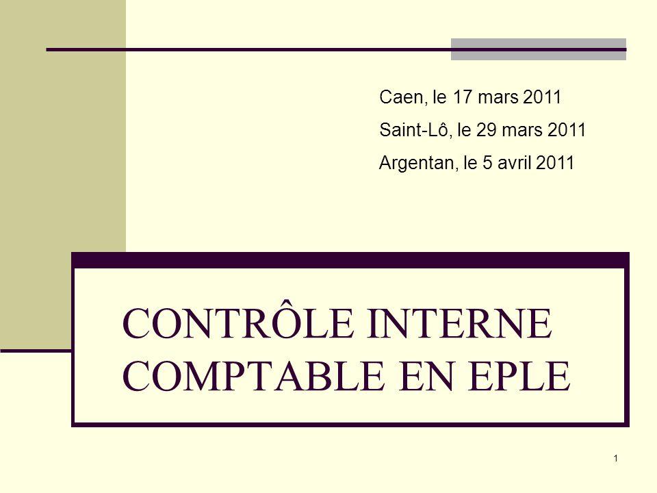 1 CONTRÔLE INTERNE COMPTABLE EN EPLE Caen, le 17 mars 2011 Saint-Lô, le 29 mars 2011 Argentan, le 5 avril 2011