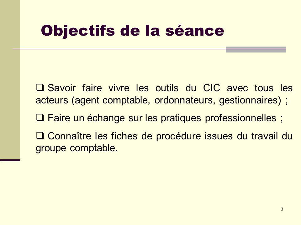 3 Objectifs de la séance Savoir faire vivre les outils du CIC avec tous les acteurs (agent comptable, ordonnateurs, gestionnaires) ; Faire un échange