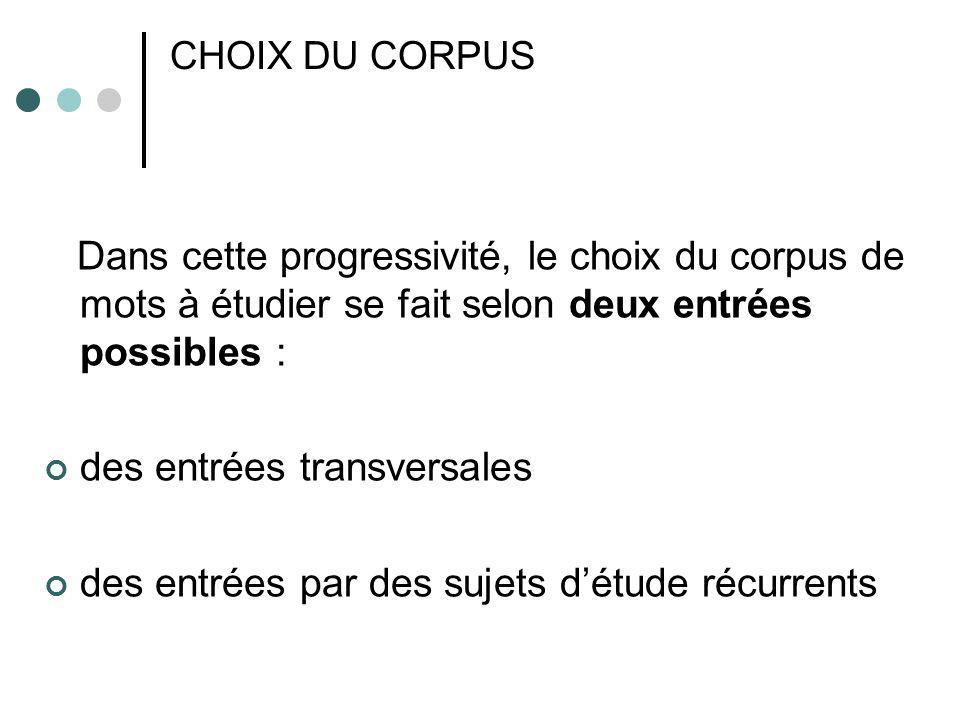 CHOIX DU CORPUS Dans cette progressivité, le choix du corpus de mots à étudier se fait selon deux entrées possibles : des entrées transversales des en