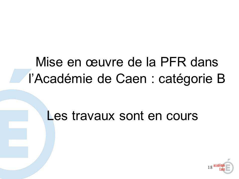 18 Mise en œuvre de la PFR dans lAcadémie de Caen : catégorie B Les travaux sont en cours