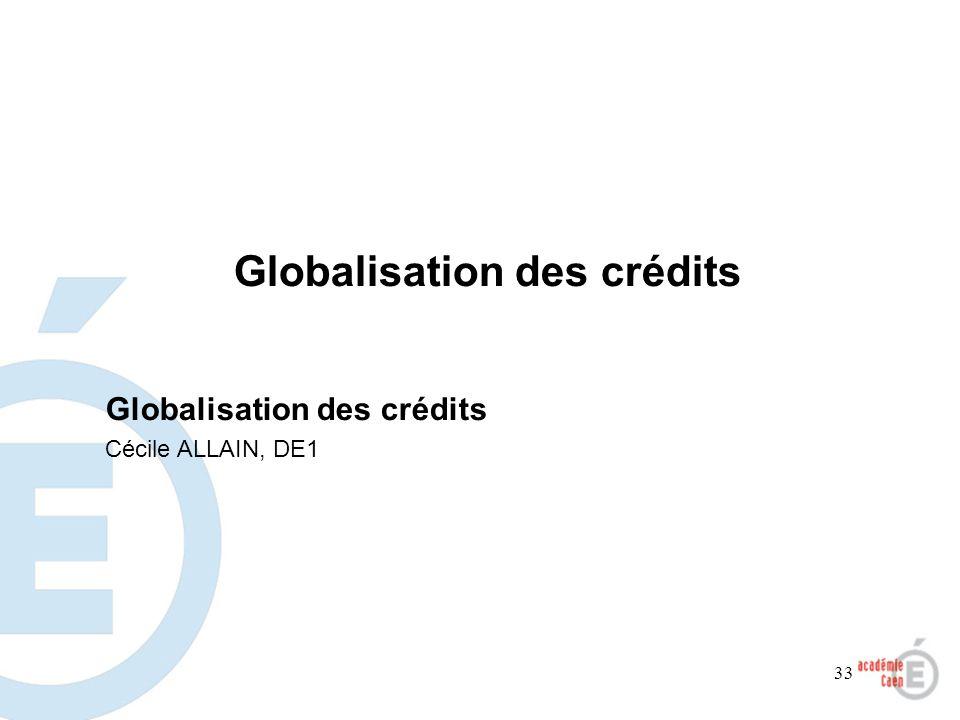 33 Globalisation des crédits Cécile ALLAIN, DE1 Globalisation des crédits